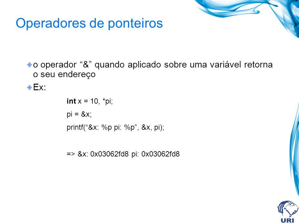 Operadores de ponteiros o operador & quando aplicado sobre uma variável retorna o seu endereço Ex: int x = 10, *pi; pi = &x; printf(&x: %p pi: %p, &x, pi); => &x: 0x03062fd8 pi: 0x03062fd8