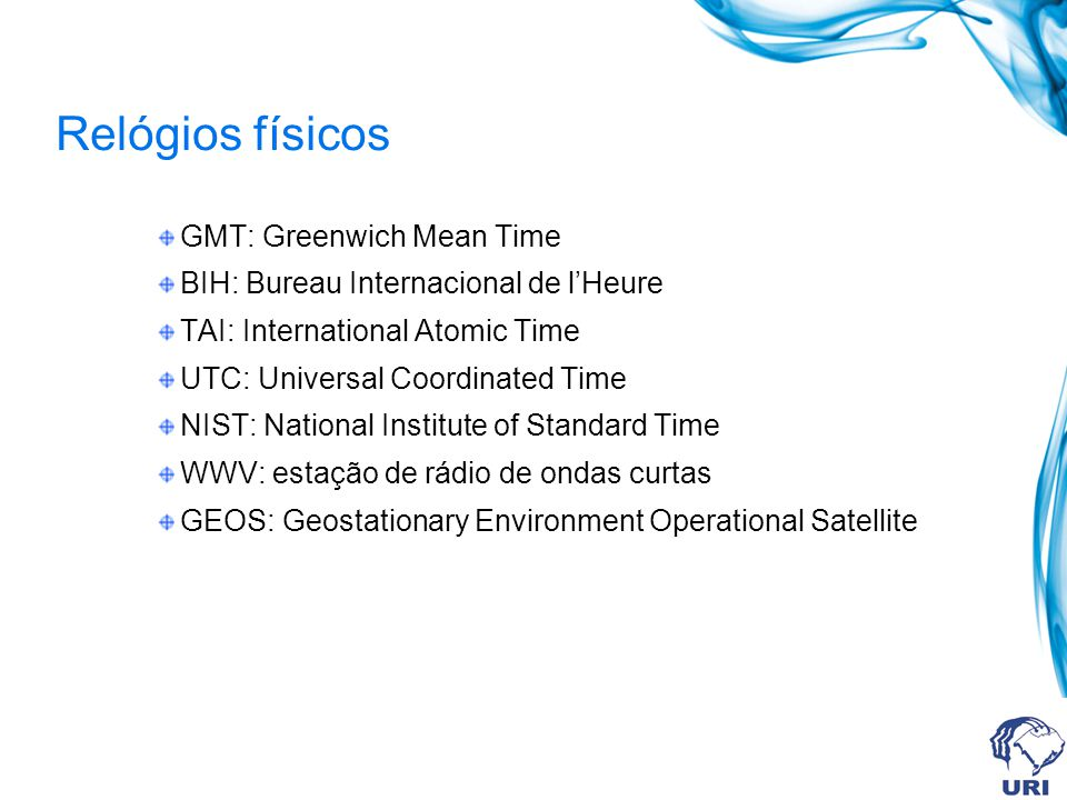 Relógios físicos GMT: Greenwich Mean Time BIH: Bureau Internacional de lHeure TAI: International Atomic Time UTC: Universal Coordinated Time NIST: National Institute of Standard Time WWV: estação de rádio de ondas curtas GEOS: Geostationary Environment Operational Satellite