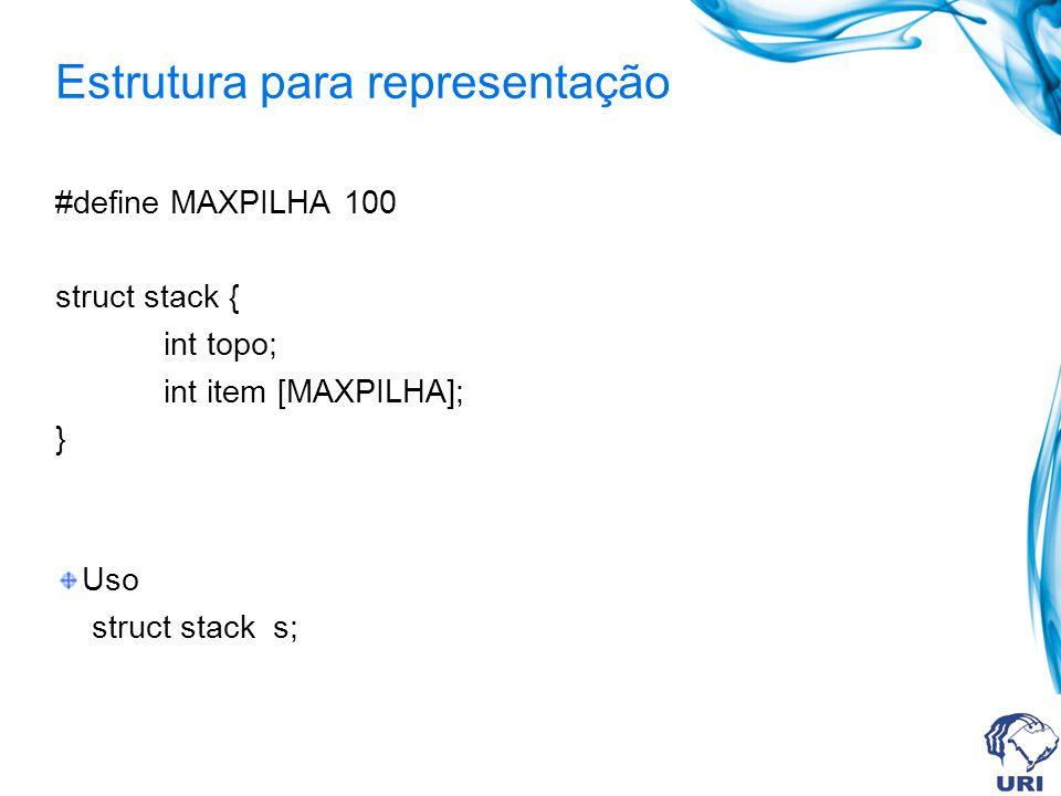 Estrutura para representação #define MAXPILHA 100 struct stack { int topo; int item [MAXPILHA]; } Uso struct stack s;