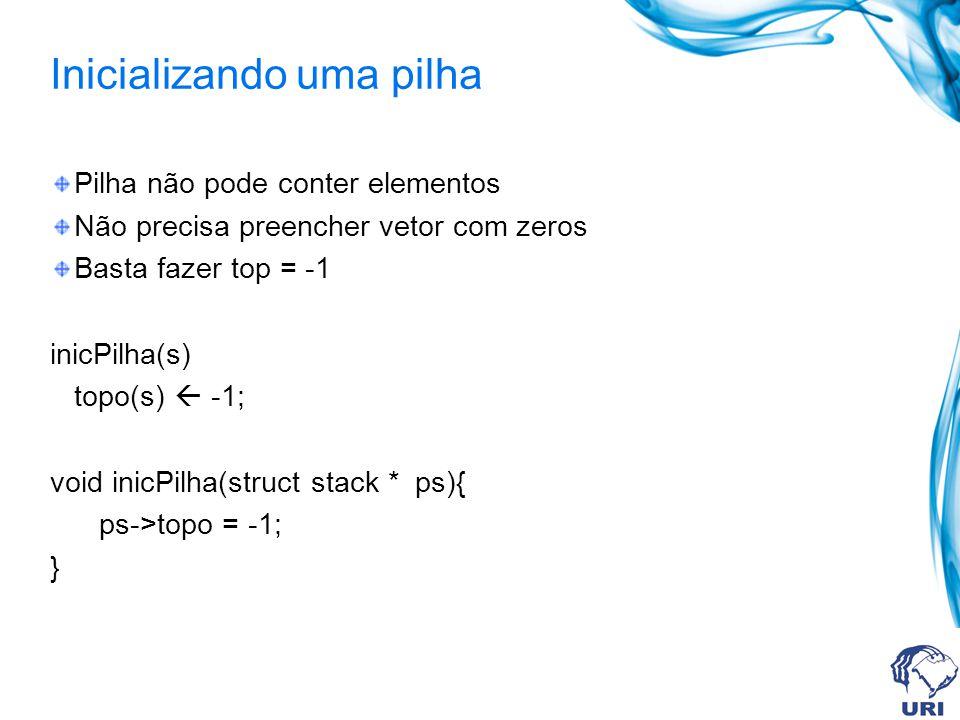 Inicializando uma pilha Pilha não pode conter elementos Não precisa preencher vetor com zeros Basta fazer top = -1 inicPilha(s) topo(s) -1; void inicPilha(struct stack * ps){ ps->topo = -1; }