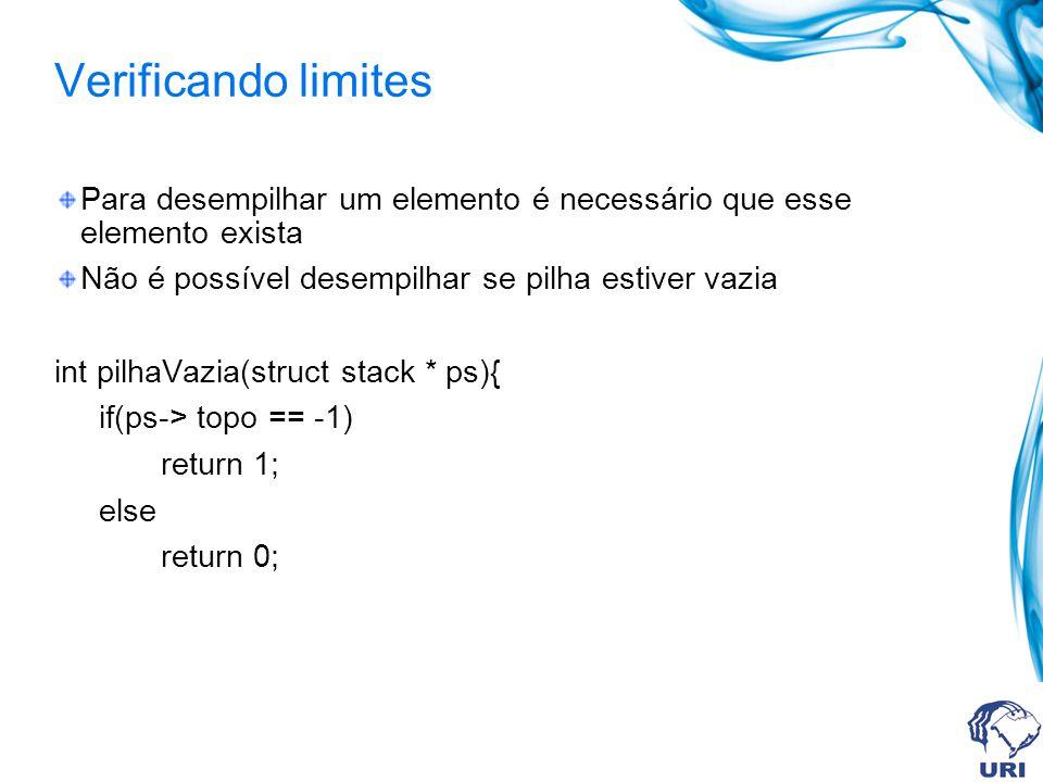 Verificando limites Para desempilhar um elemento é necessário que esse elemento exista Não é possível desempilhar se pilha estiver vazia int pilhaVazia(struct stack * ps){ if(ps-> topo == -1) return 1; else return 0;