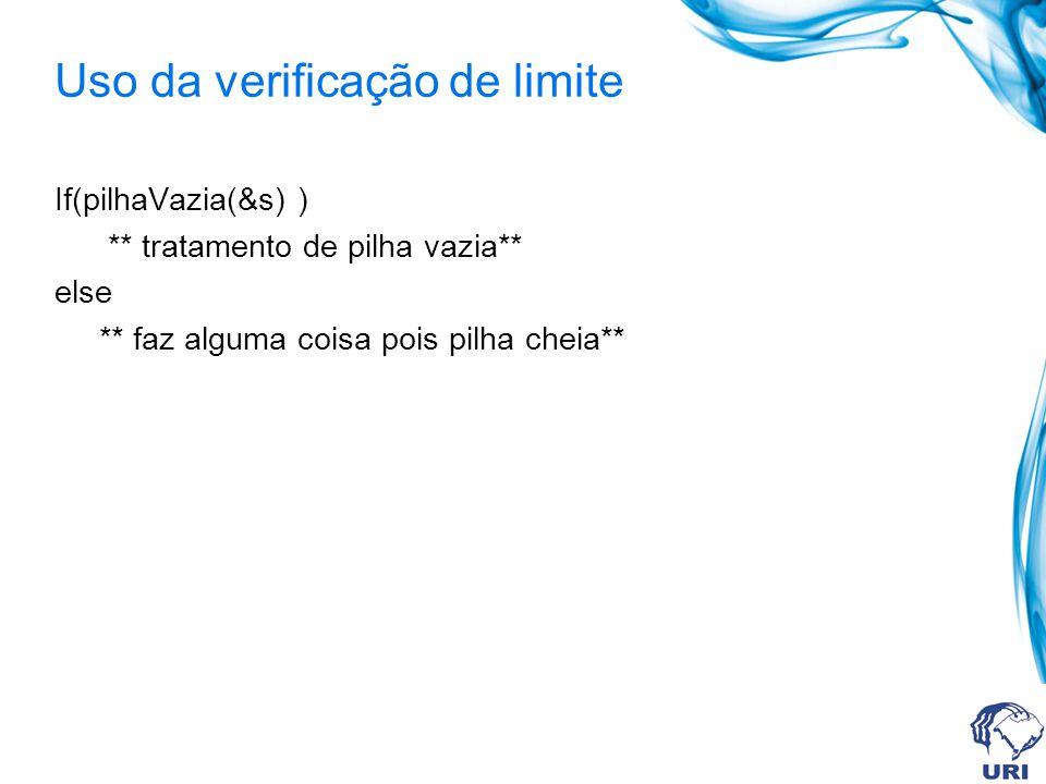 Uso da verificação de limite If(pilhaVazia(&s) ) ** tratamento de pilha vazia** else ** faz alguma coisa pois pilha cheia**