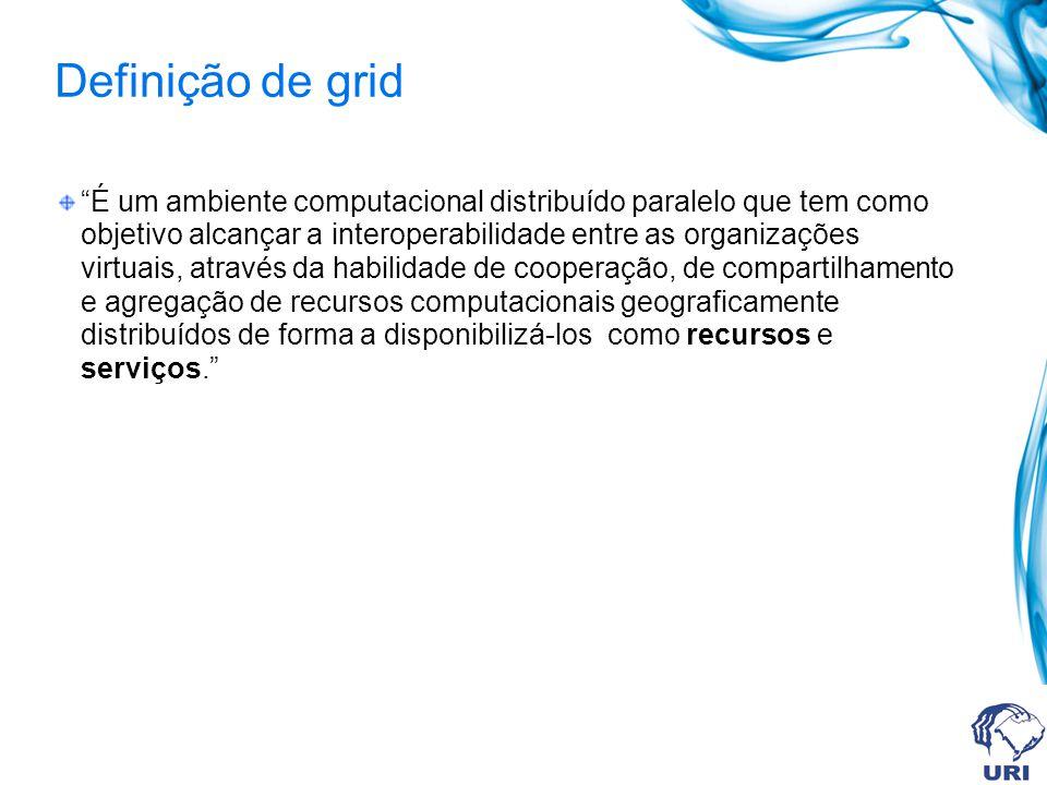 Definição de grid É um ambiente computacional distribuído paralelo que tem como objetivo alcançar a interoperabilidade entre as organizações virtuais,