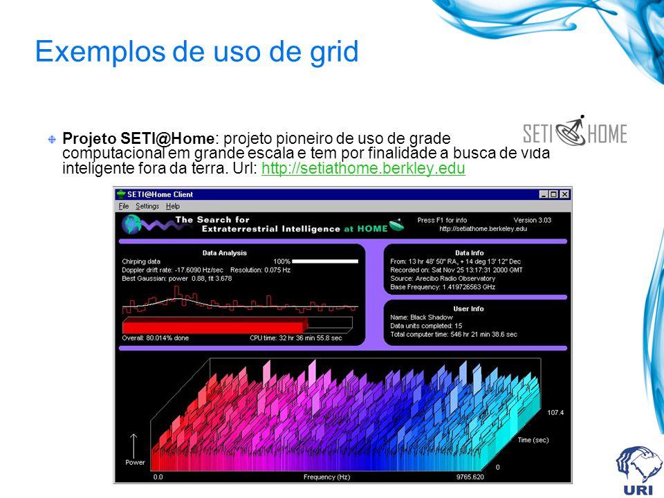 Exemplos de uso de grid Projeto SETI@Home: projeto pioneiro de uso de grade computacional em grande escala e tem por finalidade a busca de vida inteli