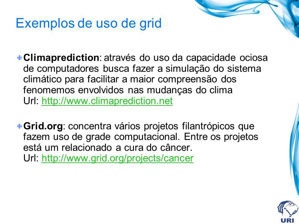 Exemplos de uso de grid Climaprediction: através do uso da capacidade ociosa de computadores busca fazer a simulação do sistema climático para facilit