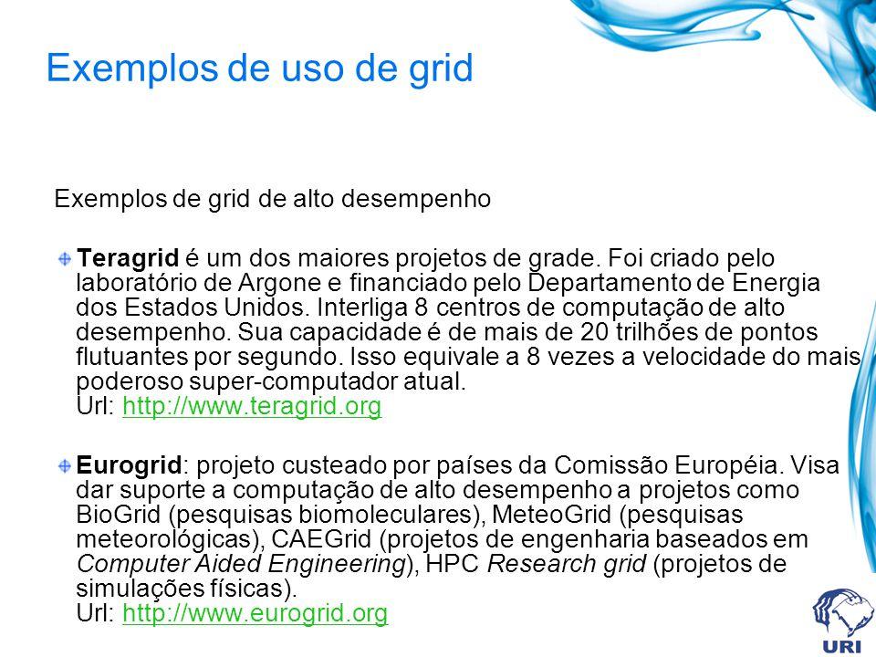 Exemplos de uso de grid Exemplos de grid de alto desempenho Teragrid é um dos maiores projetos de grade. Foi criado pelo laboratório de Argone e finan