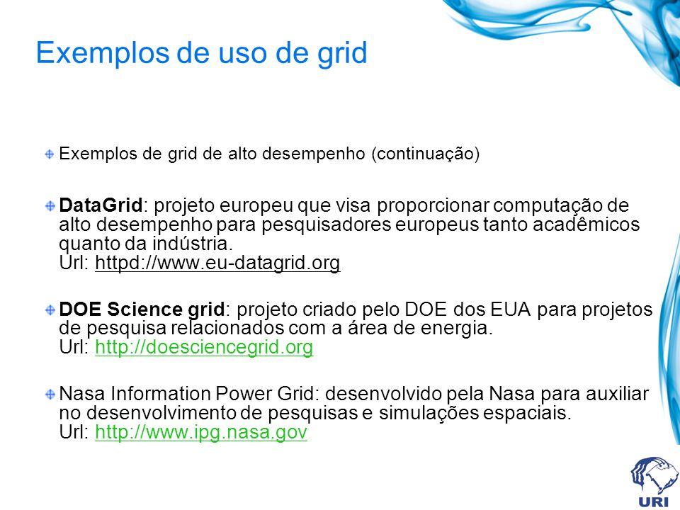 Exemplos de uso de grid Exemplos de grid de alto desempenho (continuação) DataGrid: projeto europeu que visa proporcionar computação de alto desempenh