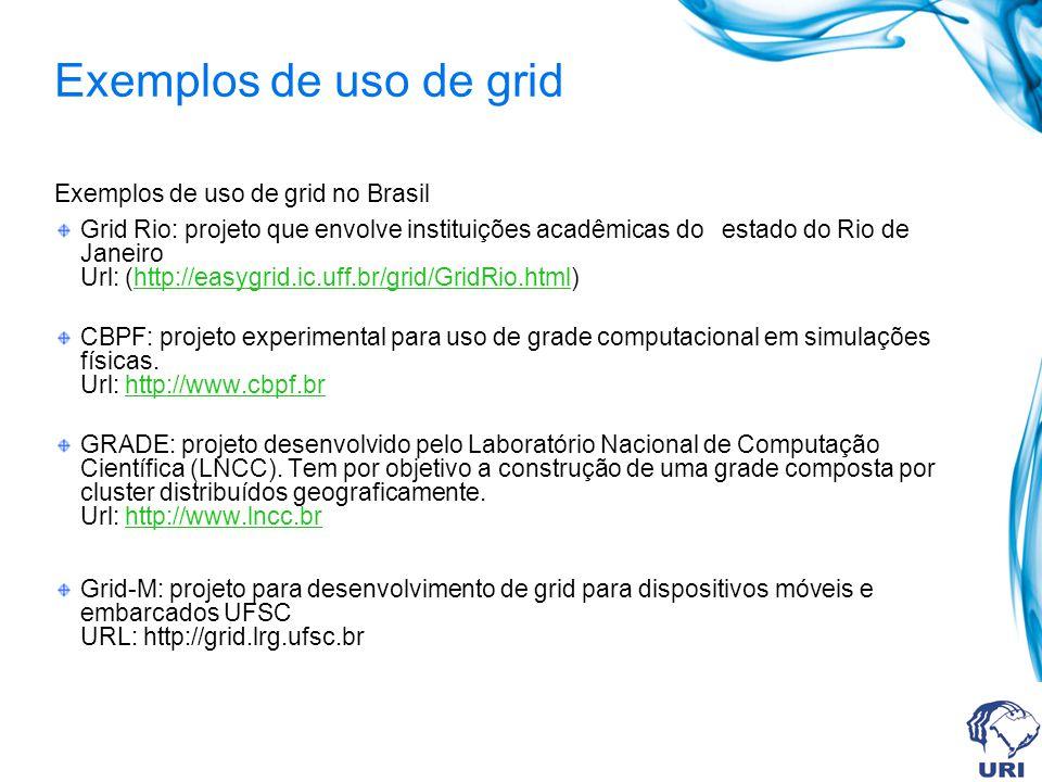 Exemplos de uso de grid Exemplos de uso de grid no Brasil Grid Rio: projeto que envolve instituições acadêmicas do estado do Rio de Janeiro Url: (http