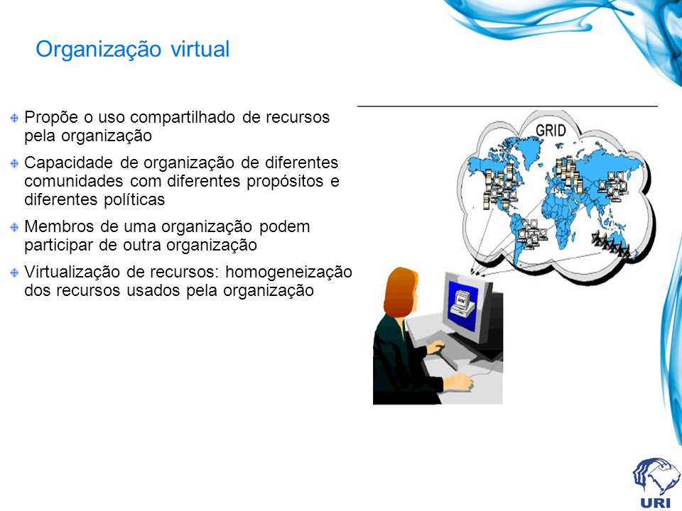 Organização virtual Propõe o uso compartilhado de recursos pela organização Capacidade de organização de diferentes comunidades com diferentes propósi