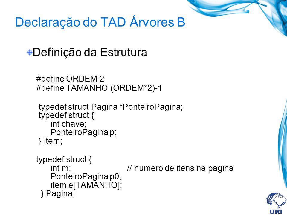 Declaração do TAD Árvores B Definição da Estrutura #define ORDEM 2 #define TAMANHO (ORDEM*2)-1 typedef struct Pagina *PonteiroPagina; typedef struct {