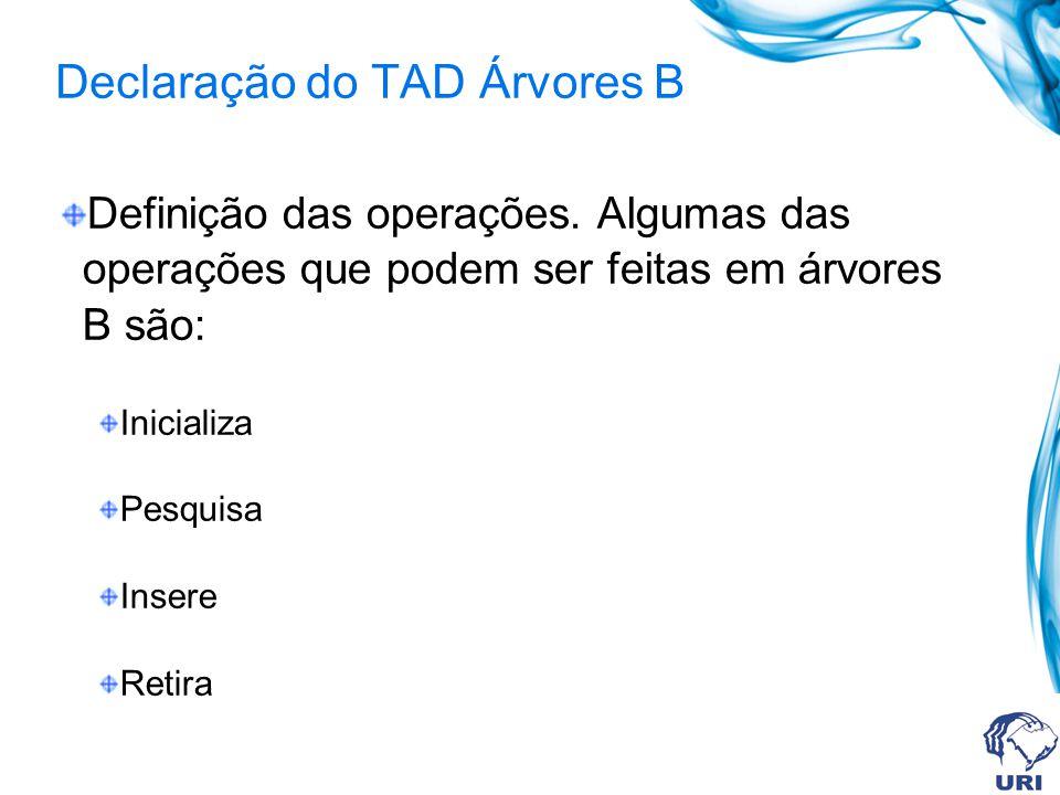 Declaração do TAD Árvores B Definição das operações. Algumas das operações que podem ser feitas em árvores B são: Inicializa Pesquisa Insere Retira