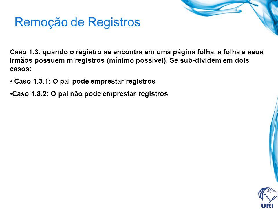 Remoção de Registros Caso 1.3: quando o registro se encontra em uma página folha, a folha e seus irmãos possuem m registros (mínimo possível). Se sub-