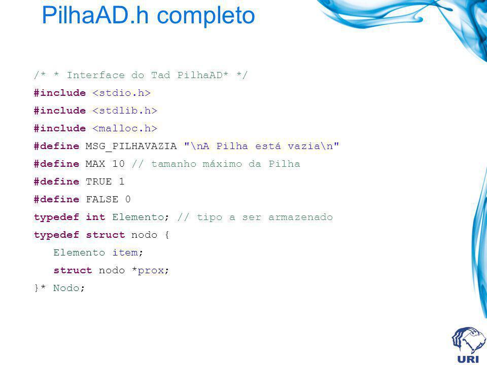 PilhaAD.h completo - continuação typedef struct { Nodo topo; }Pilha; int pilhaVazia(Pilha); void inicializaPilha(Pilha *); void empilha (Pilha *, Elemento); int desempilha (Pilha * Elemento *); Elemento mostraTopo(Pilha);