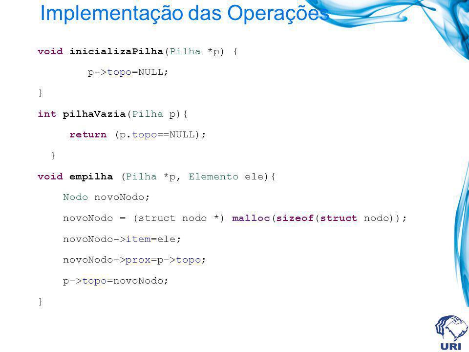 Implementação das Operações void inicializaPilha(Pilha *p) { p->topo=NULL; } int pilhaVazia(Pilha p){ return (p.topo==NULL); } void empilha (Pilha *p, Elemento ele){ Nodo novoNodo; novoNodo = (struct nodo *) malloc(sizeof(struct nodo)); novoNodo->item=ele; novoNodo->prox=p->topo; p->topo=novoNodo; }