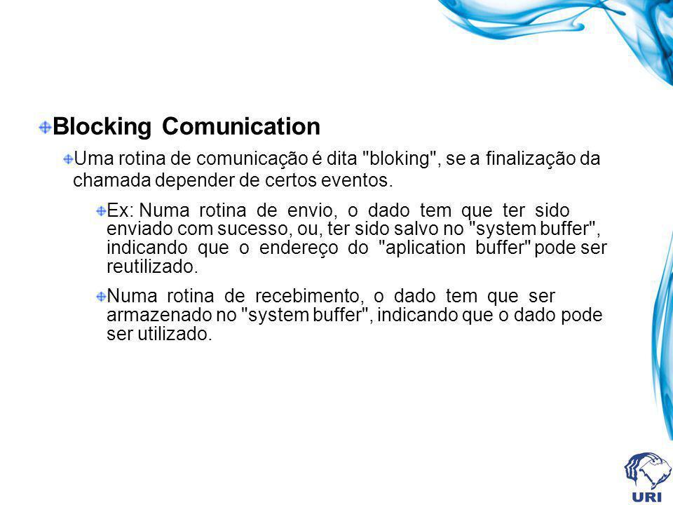 Blocking Comunication Uma rotina de comunicação é dita bloking , se a finalização da chamada depender de certos eventos.