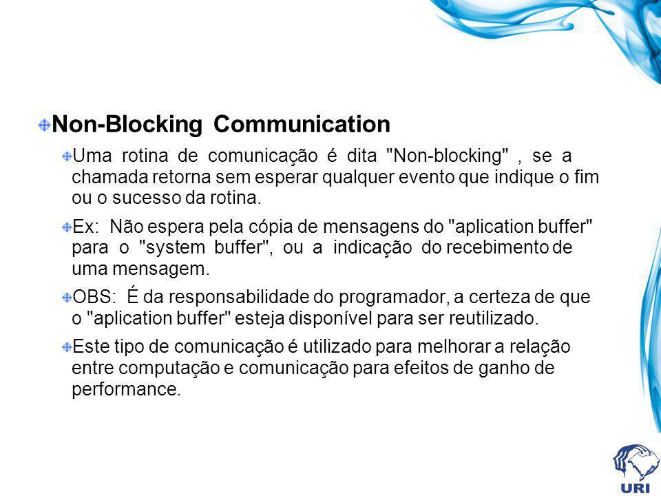 Non-Blocking Communication Uma rotina de comunicação é dita Non-blocking , se a chamada retorna sem esperar qualquer evento que indique o fim ou o sucesso da rotina.