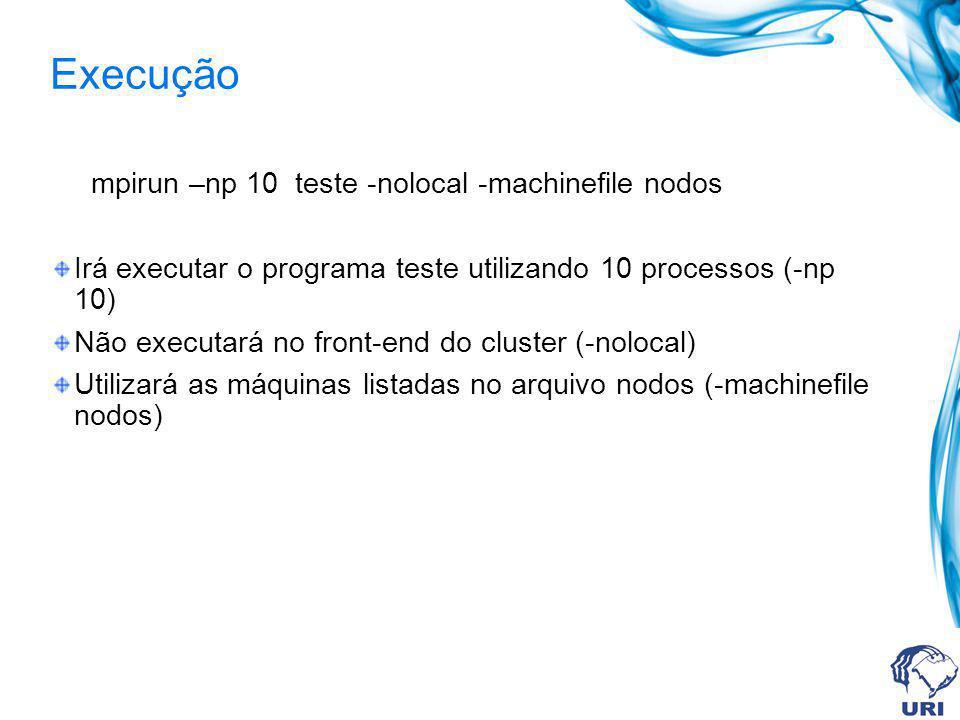 Execução mpirun –np 10 teste -nolocal -machinefile nodos Irá executar o programa teste utilizando 10 processos (-np 10) Não executará no front-end do cluster (-nolocal) Utilizará as máquinas listadas no arquivo nodos (-machinefile nodos)