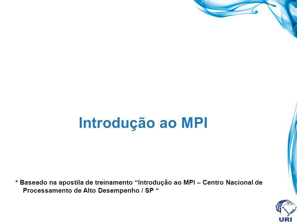 Introdução ao MPI * Baseado na apostila de treinamento Introdução ao MPI – Centro Nacional de Processamento de Alto Desempenho / SP