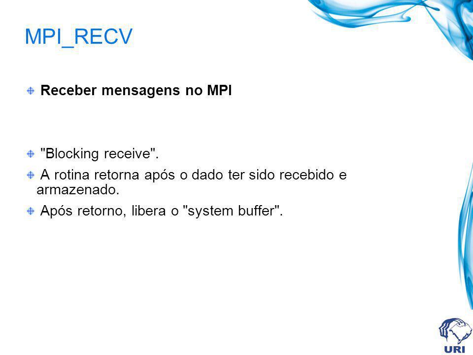 MPI_RECV Receber mensagens no MPI Blocking receive .