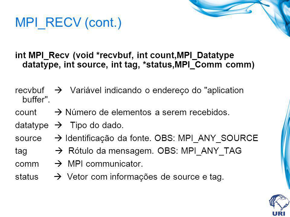 MPI_RECV (cont.) int MPI_Recv (void *recvbuf, int count,MPI_Datatype datatype, int source, int tag, *status,MPI_Comm comm) recvbuf Variável indicando o endereço do aplication buffer .
