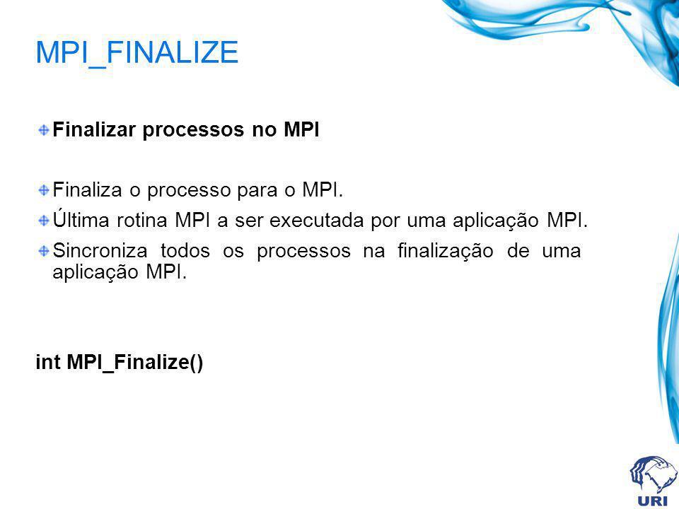 MPI_FINALIZE Finalizar processos no MPI Finaliza o processo para o MPI. Última rotina MPI a ser executada por uma aplicação MPI. Sincroniza todos os p