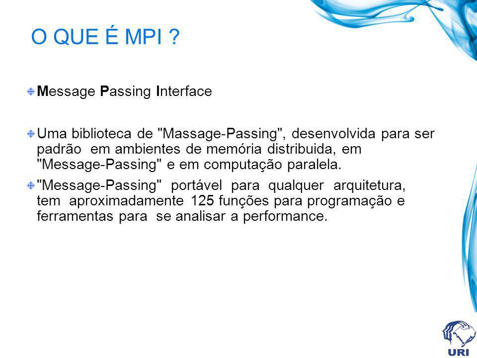 O QUE É MPI ? Message Passing Interface Uma biblioteca de