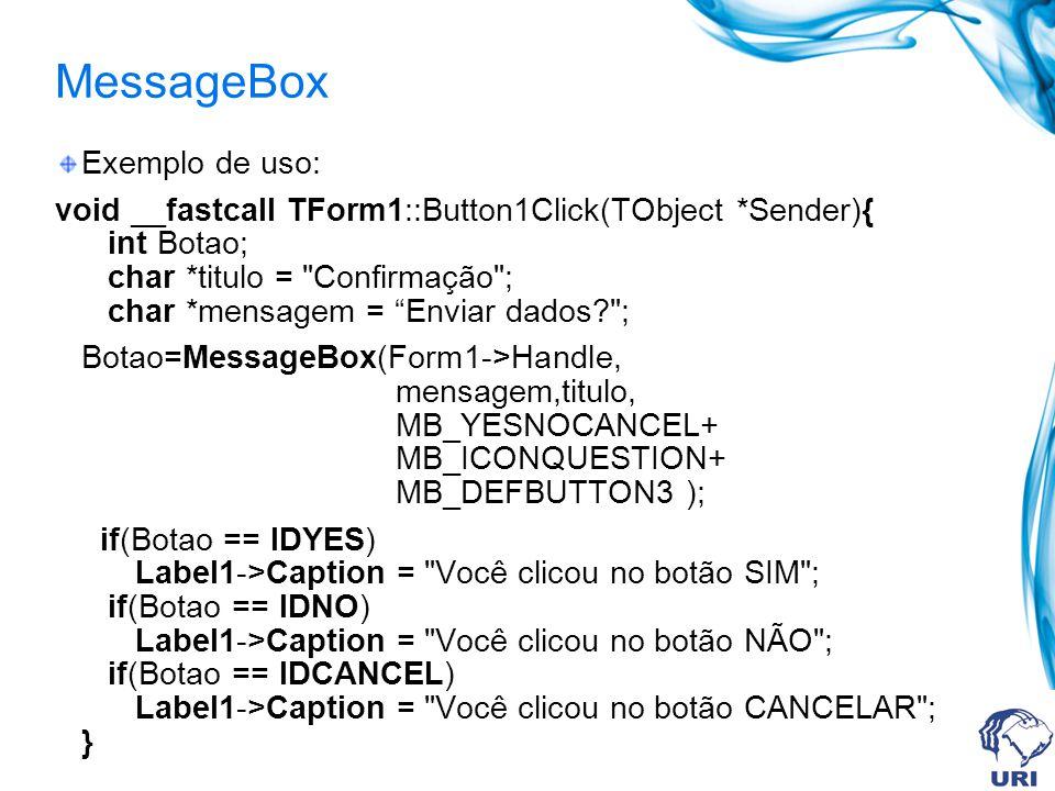 MessageBox Exemplo de uso: void __fastcall TForm1::Button1Click(TObject *Sender){ int Botao; char *titulo = Confirmação ; char *mensagem = Enviar dados ; Botao=MessageBox(Form1->Handle, mensagem,titulo, MB_YESNOCANCEL+ MB_ICONQUESTION+ MB_DEFBUTTON3 ); if(Botao == IDYES) Label1->Caption = Você clicou no botão SIM ; if(Botao == IDNO) Label1->Caption = Você clicou no botão NÃO ; if(Botao == IDCANCEL) Label1->Caption = Você clicou no botão CANCELAR ; }