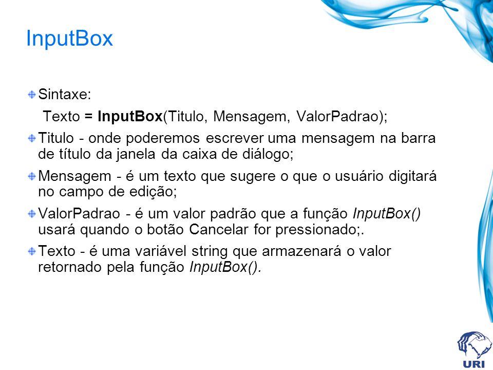 InputBox Sintaxe: Texto = InputBox(Titulo, Mensagem, ValorPadrao); Titulo - onde poderemos escrever uma mensagem na barra de título da janela da caixa de diálogo; Mensagem - é um texto que sugere o que o usuário digitará no campo de edição; ValorPadrao - é um valor padrão que a função InputBox() usará quando o botão Cancelar for pressionado;.