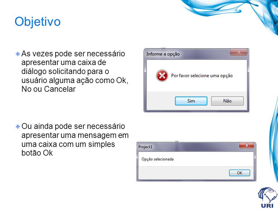 Objetivo As vezes pode ser necessário apresentar uma caixa de diálogo solicitando para o usuário alguma ação como Ok, No ou Cancelar Ou ainda pode ser necessário apresentar uma mensagem em uma caixa com um simples botão Ok