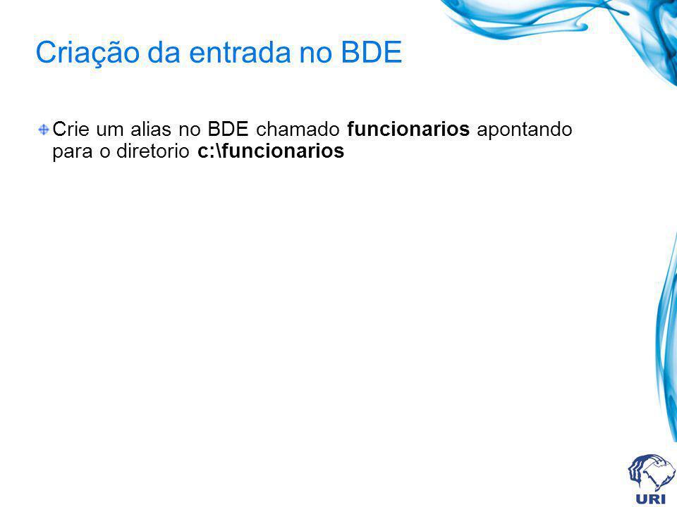 Criação da entrada no BDE Crie um alias no BDE chamado funcionarios apontando para o diretorio c:\funcionarios