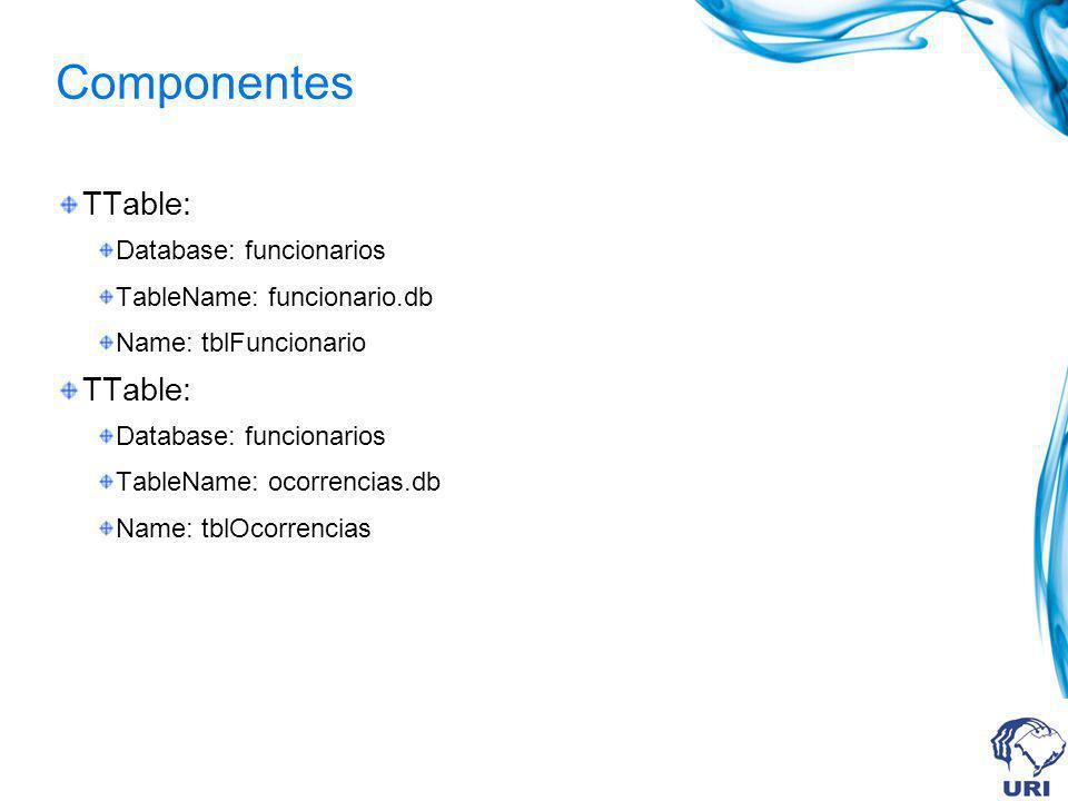 Componentes TTable: Database: funcionarios TableName: funcionario.db Name: tblFuncionario TTable: Database: funcionarios TableName: ocorrencias.db Nam