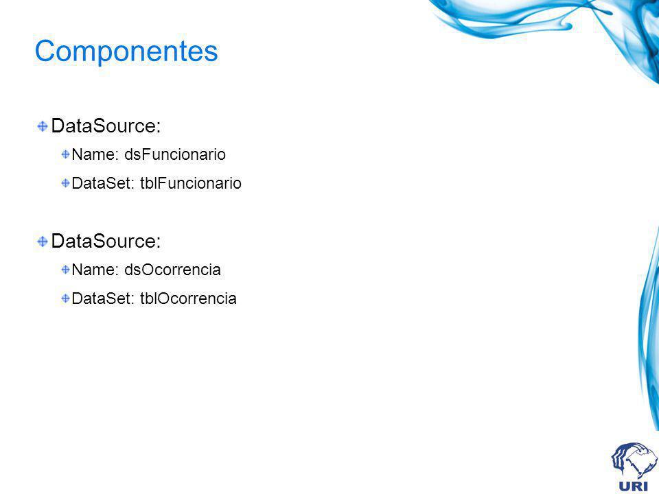 Componentes DataSource: Name: dsFuncionario DataSet: tblFuncionario DataSource: Name: dsOcorrencia DataSet: tblOcorrencia