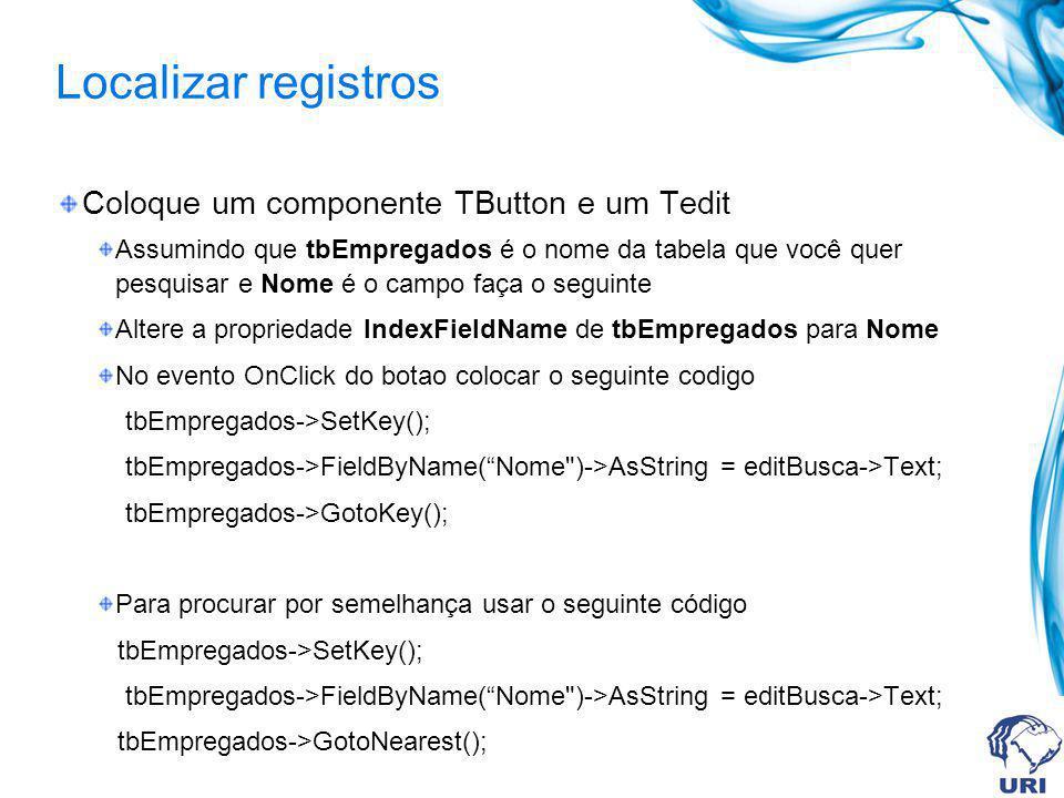 Localizar registros Coloque um componente TButton e um Tedit Assumindo que tbEmpregados é o nome da tabela que você quer pesquisar e Nome é o campo faça o seguinte Altere a propriedade IndexFieldName de tbEmpregados para Nome No evento OnClick do botao colocar o seguinte codigo tbEmpregados->SetKey(); tbEmpregados->FieldByName(Nome )->AsString = editBusca->Text; tbEmpregados->GotoKey(); Para procurar por semelhança usar o seguinte código tbEmpregados->SetKey(); tbEmpregados->FieldByName(Nome )->AsString = editBusca->Text; tbEmpregados->GotoNearest();