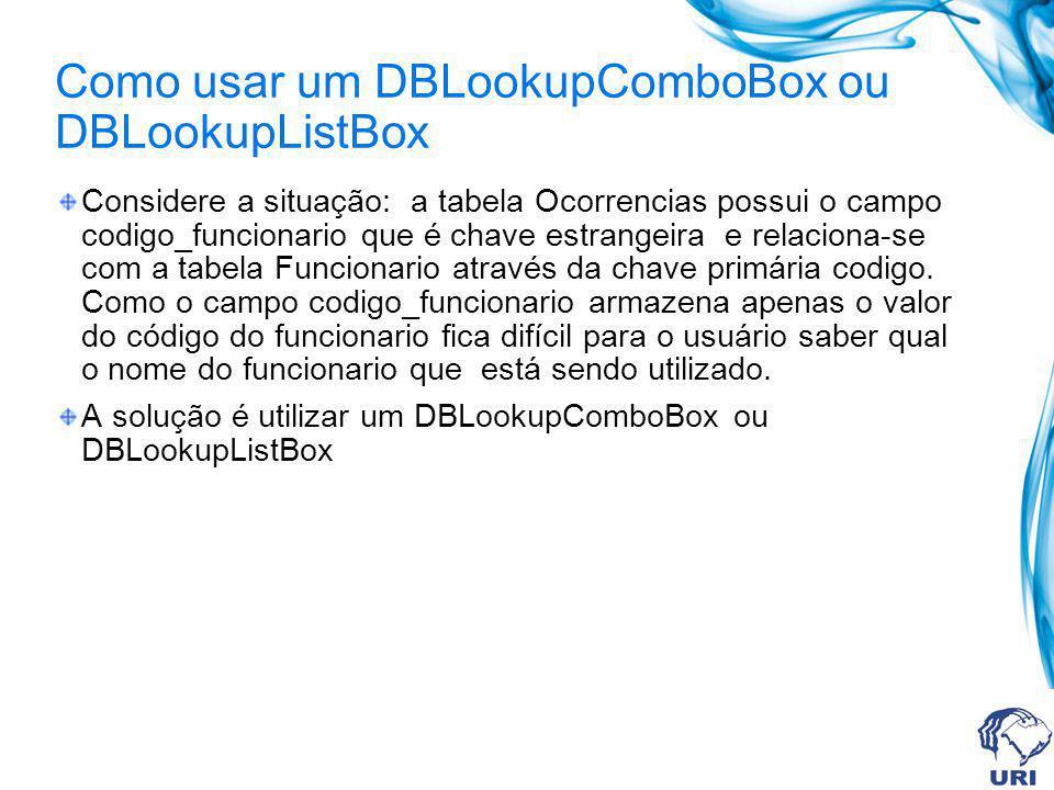 Como usar um DBLookupComboBox ou DBLookupListBox Considere a situação: a tabela Ocorrencias possui o campo codigo_funcionario que é chave estrangeira e relaciona-se com a tabela Funcionario através da chave primária codigo.