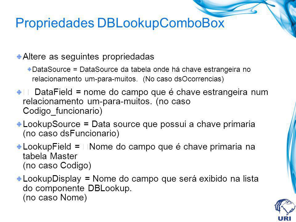 Propriedades DBLookupComboBox Altere as seguintes propriedadas DataSource = DataSource da tabela onde há chave estrangeira no relacionamento um-para-muitos.