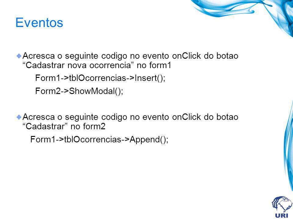 Eventos Acresca o seguinte codigo no evento onClick do botao Cadastrar nova ocorrencia no form1 Form1->tblOcorrencias->Insert(); Form2->ShowModal(); A