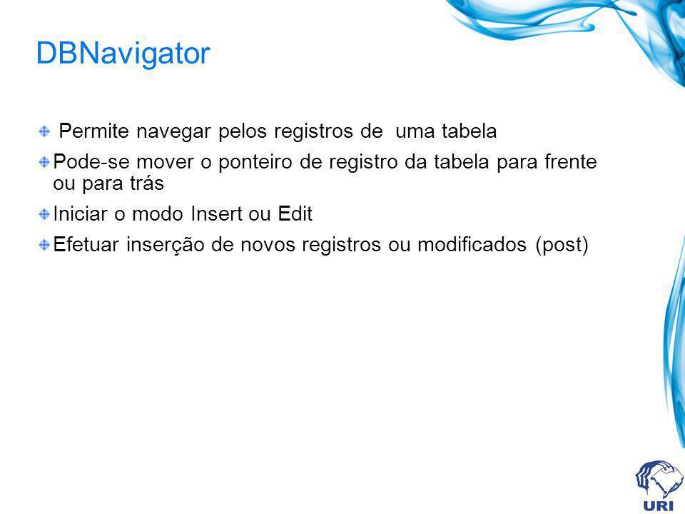 DBNavigator Permite navegar pelos registros de uma tabela Pode-se mover o ponteiro de registro da tabela para frente ou para trás Iniciar o modo Insert ou Edit Efetuar inserção de novos registros ou modificados (post)