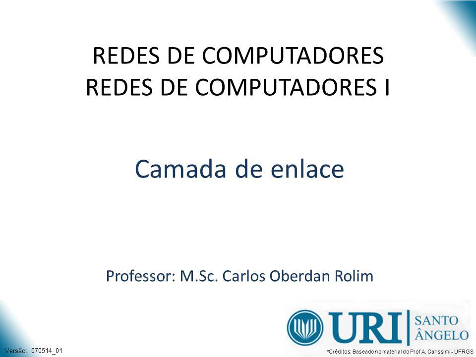 REDES DE COMPUTADORES REDES DE COMPUTADORES I Camada de enlace Professor: M.Sc. Carlos Oberdan Rolim Versão: 070514_01 *Créditos: Baseado no material