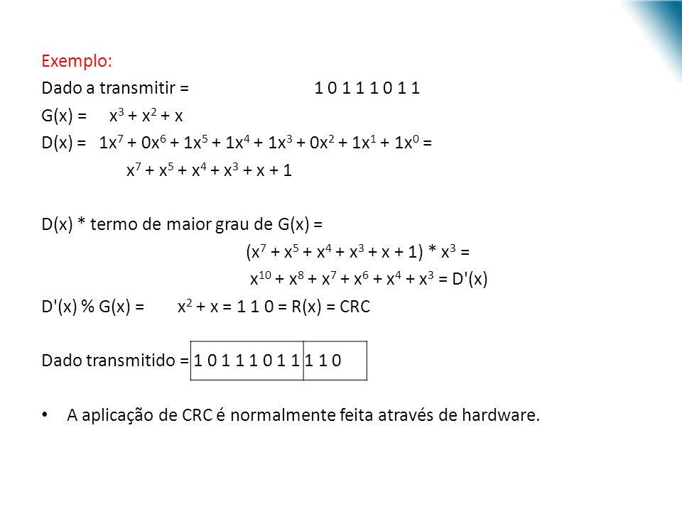 Exemplo: Dado a transmitir = 1 0 1 1 1 0 1 1 G(x) = x 3 + x 2 + x D(x) = 1x 7 + 0x 6 + 1x 5 + 1x 4 + 1x 3 + 0x 2 + 1x 1 + 1x 0 = x 7 + x 5 + x 4 + x 3
