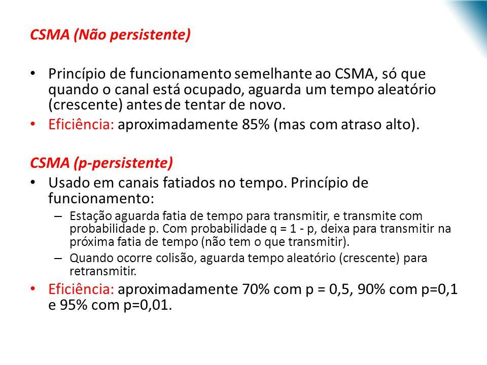 CSMA (Não persistente) Princípio de funcionamento semelhante ao CSMA, só que quando o canal está ocupado, aguarda um tempo aleatório (crescente) antes