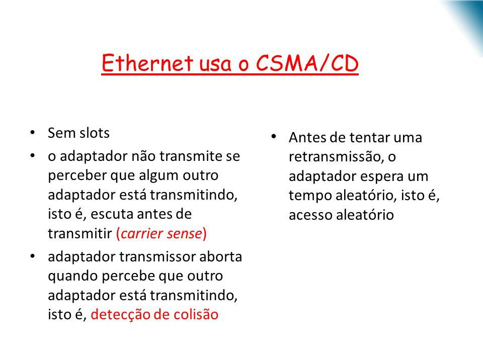 Ethernet usa o CSMA/CD Sem slots o adaptador não transmite se perceber que algum outro adaptador está transmitindo, isto é, escuta antes de transmitir