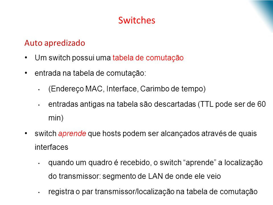 Auto apredizado Um switch possui uma tabela de comutação entrada na tabela de comutação: (Endereço MAC, Interface, Carimbo de tempo) entradas antigas