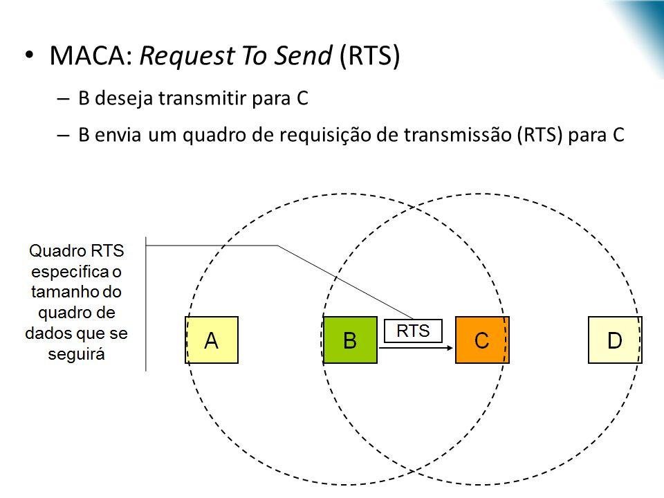 MACA: Request To Send (RTS) – B deseja transmitir para C – B envia um quadro de requisição de transmissão (RTS) para C