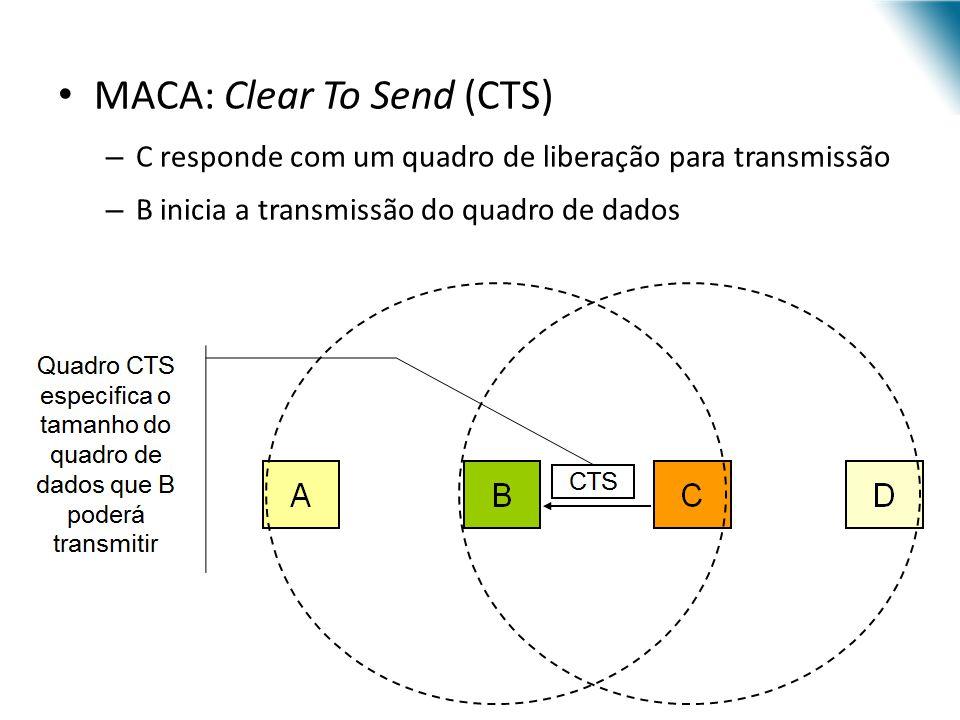 MACA: Clear To Send (CTS) – C responde com um quadro de liberação para transmissão – B inicia a transmissão do quadro de dados