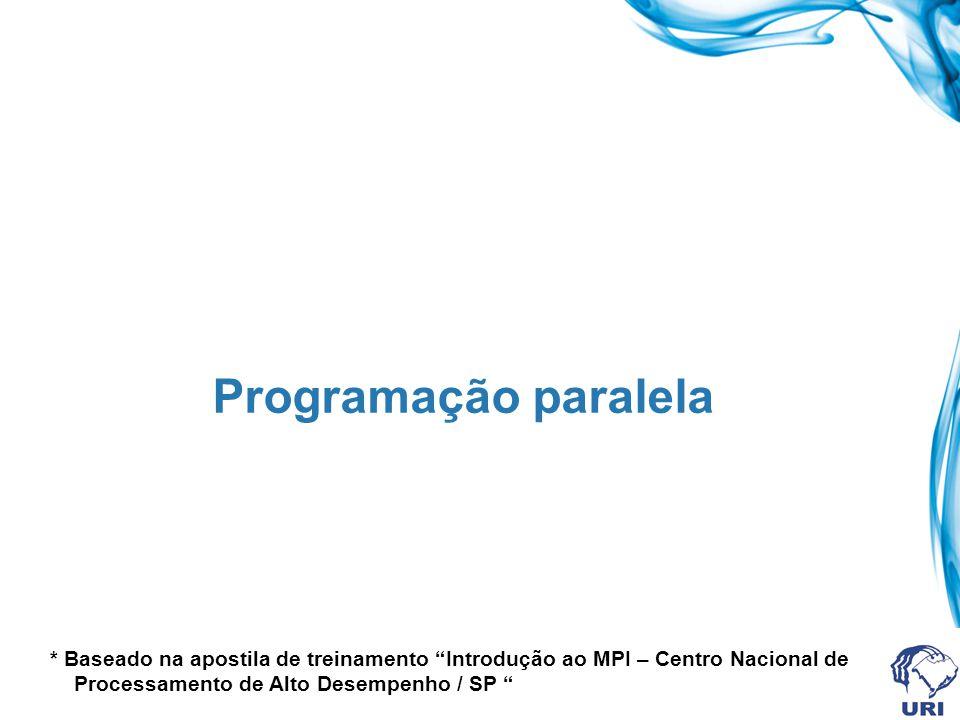 Programação paralela * Baseado na apostila de treinamento Introdução ao MPI – Centro Nacional de Processamento de Alto Desempenho / SP