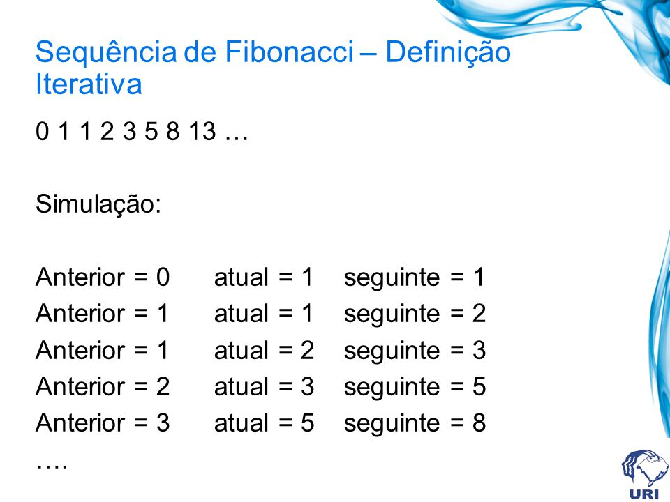 Sequência de Fibonacci – Definição Iterativa 0 1 1 2 3 5 8 13 … Simulação: Anterior = 0 atual = 1 seguinte = 1 Anterior = 1 atual = 1 seguinte = 2 Anterior = 1 atual = 2 seguinte = 3 Anterior = 2 atual = 3 seguinte = 5 Anterior = 3 atual = 5 seguinte = 8 ….