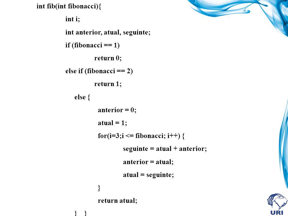 int fib(int fibonacci){ int i; int anterior, atual, seguinte; if (fibonacci == 1) return 0; else if (fibonacci == 2) return 1; else { anterior = 0; atual = 1; for(i=3;i <= fibonacci; i++) { seguinte = atual + anterior; anterior = atual; atual = seguinte; } return atual; } }