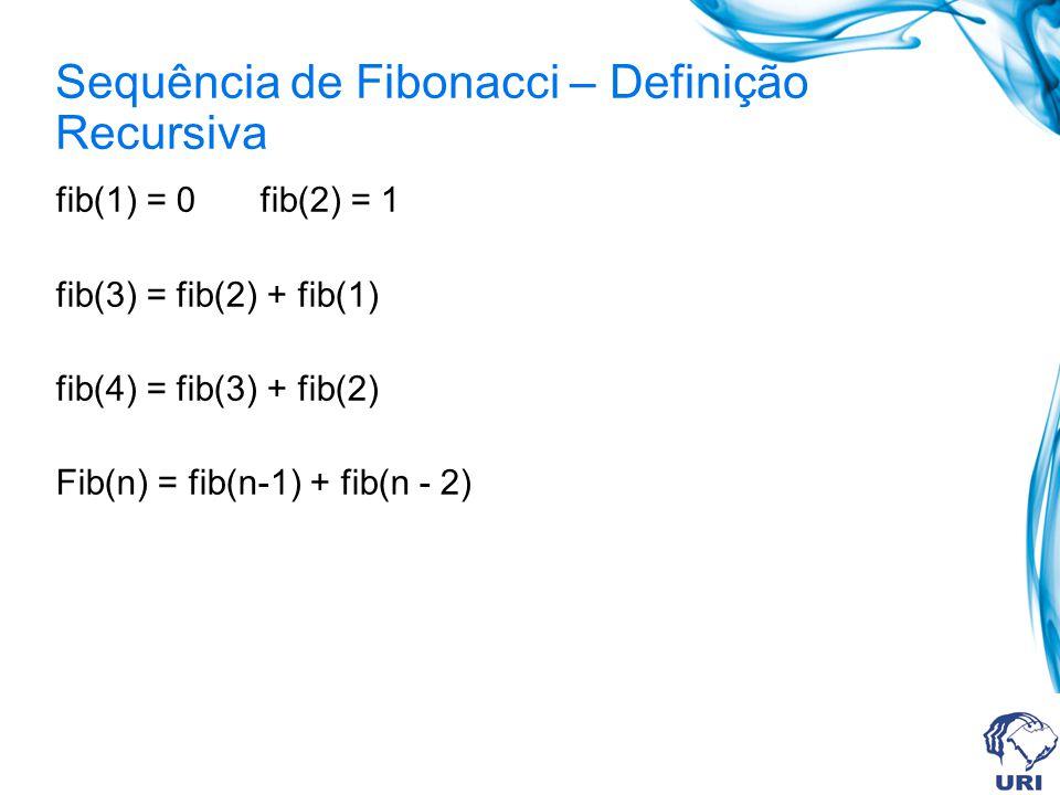Sequência de Fibonacci – Definição Recursiva fib(1) = 0 fib(2) = 1 fib(3) = fib(2) + fib(1) fib(4) = fib(3) + fib(2) Fib(n) = fib(n-1) + fib(n - 2)