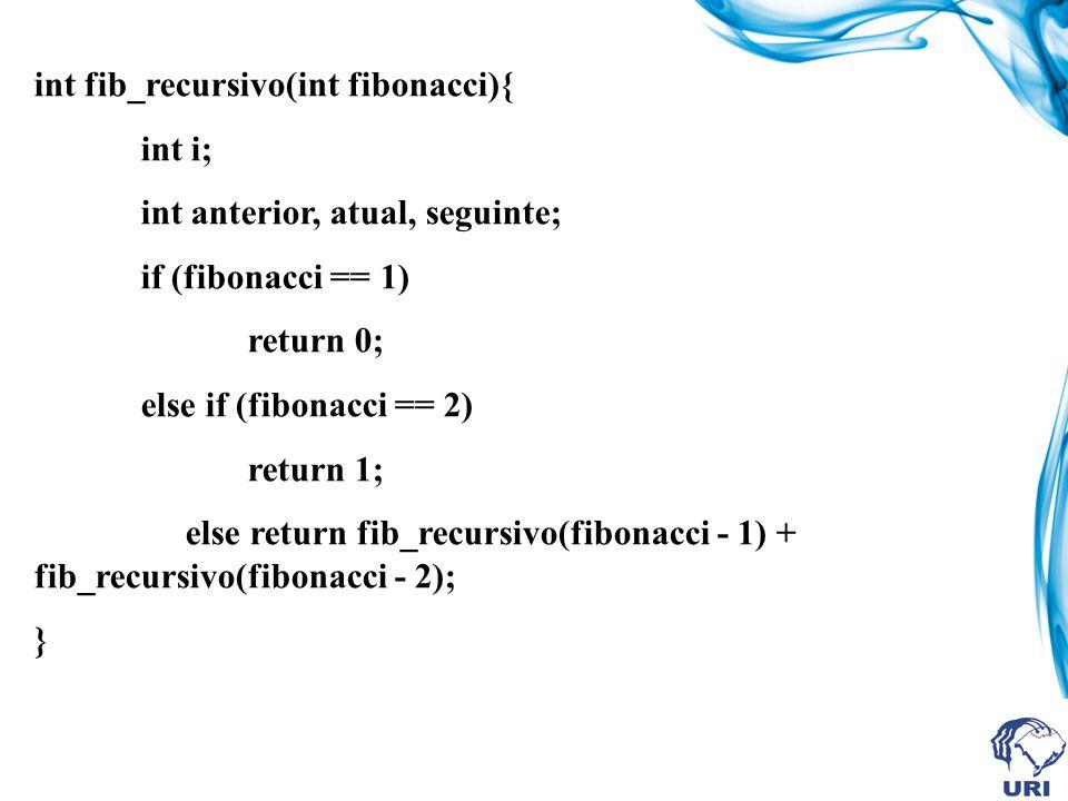 int fib_recursivo(int fibonacci){ int i; int anterior, atual, seguinte; if (fibonacci == 1) return 0; else if (fibonacci == 2) return 1; else return fib_recursivo(fibonacci - 1) + fib_recursivo(fibonacci - 2); }