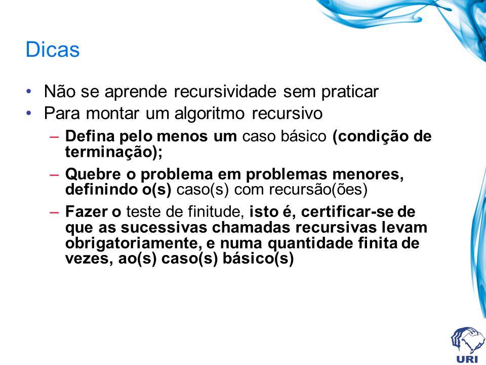 Dicas Não se aprende recursividade sem praticar Para montar um algoritmo recursivo –Defina pelo menos um caso básico (condição de terminação); –Quebre